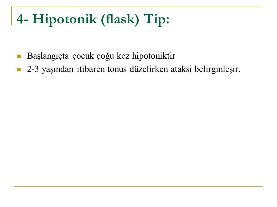 4- Hipotonik (flask) Tip: Başlangıçta çocuk çoğu kez hipotoniktir 2-3 yaşından itibaren tonus düzelirken ataksi belirginleşir.