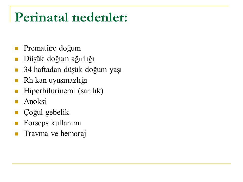 Perinatal nedenler: Prematüre doğum Düşük doğum ağırlığı 34 haftadan düşük doğum yaşı Rh kan uyuşmazlığı Hiperbilurinemi (sarılık) Anoksi Çoğul gebeli