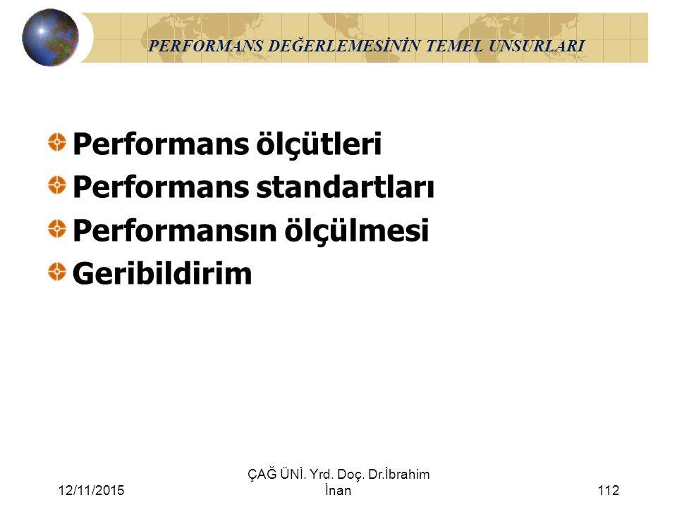 12/11/2015 ÇAĞ ÜNİ. Yrd. Doç. Dr.İbrahim İnan112 PERFORMANS DEĞERLEMESİNİN TEMEL UNSURLARI Performans ölçütleri Performans standartları Performansın ö