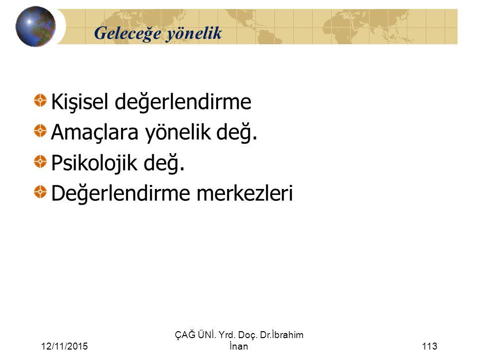 12/11/2015 ÇAĞ ÜNİ. Yrd. Doç. Dr.İbrahim İnan113 Geleceğe yönelik Kişisel değerlendirme Amaçlara yönelik değ. Psikolojik değ. Değerlendirme merkezleri