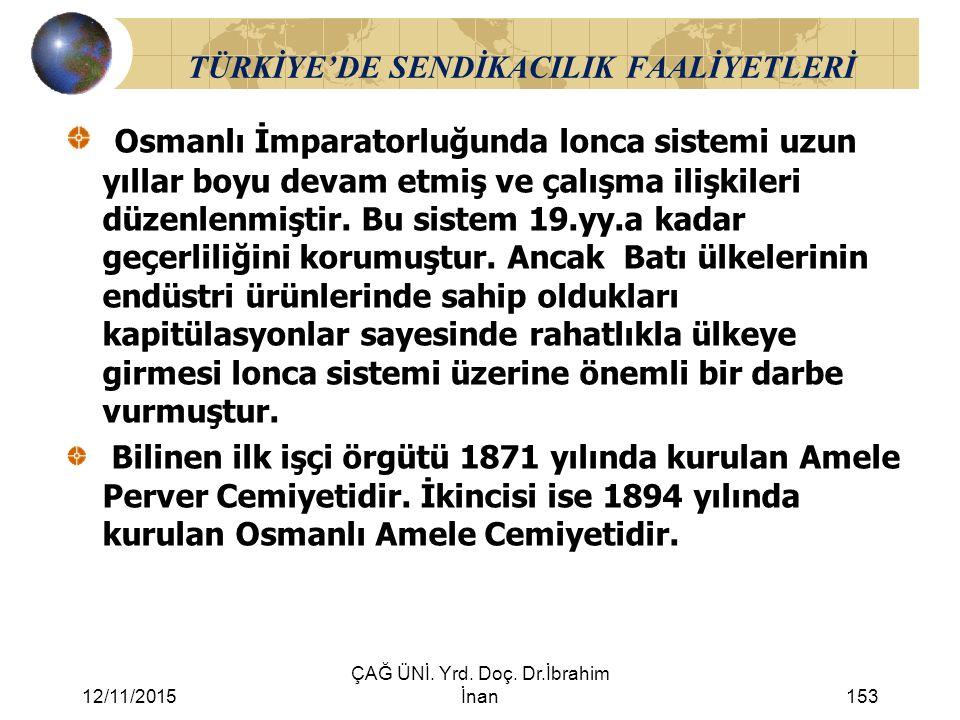 12/11/2015 ÇAĞ ÜNİ. Yrd. Doç. Dr.İbrahim İnan153 TÜRKİYE'DE SENDİKACILIK FAALİYETLERİ Osmanlı İmparatorluğunda lonca sistemi uzun yıllar boyu devam et