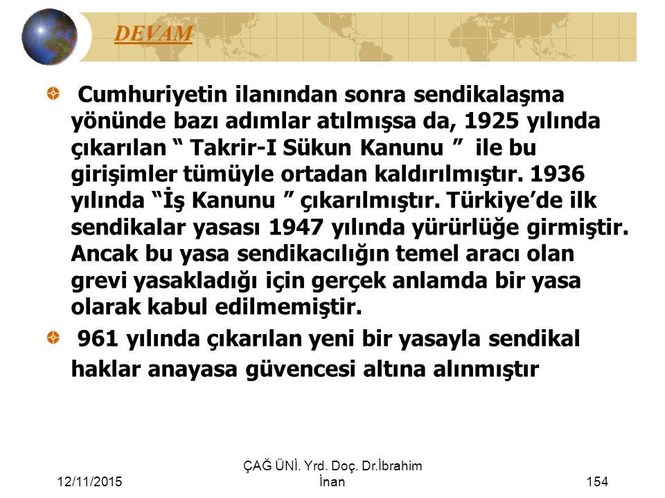 12/11/2015 ÇAĞ ÜNİ. Yrd. Doç. Dr.İbrahim İnan154 DEVAM Cumhuriyetin ilanından sonra sendikalaşma yönünde bazı adımlar atılmışsa da, 1925 yılında çıkar
