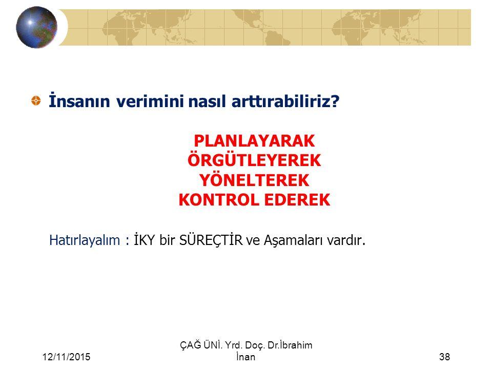 12/11/2015 ÇAĞ ÜNİ. Yrd. Doç. Dr.İbrahim İnan38 İnsanın verimini nasıl arttırabiliriz? PLANLAYARAK ÖRGÜTLEYEREK YÖNELTEREK KONTROL EDEREK Hatırlayalım