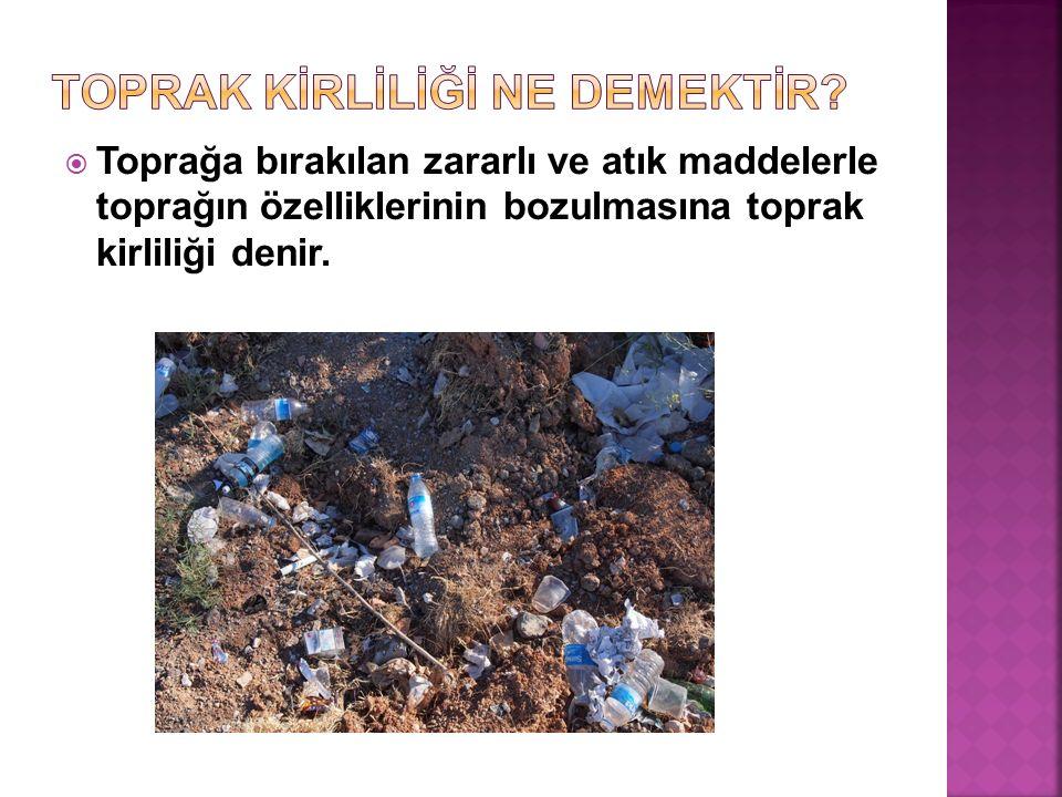  Toprağa bırakılan zararlı ve atık maddelerle toprağın özelliklerinin bozulmasına toprak kirliliği denir.