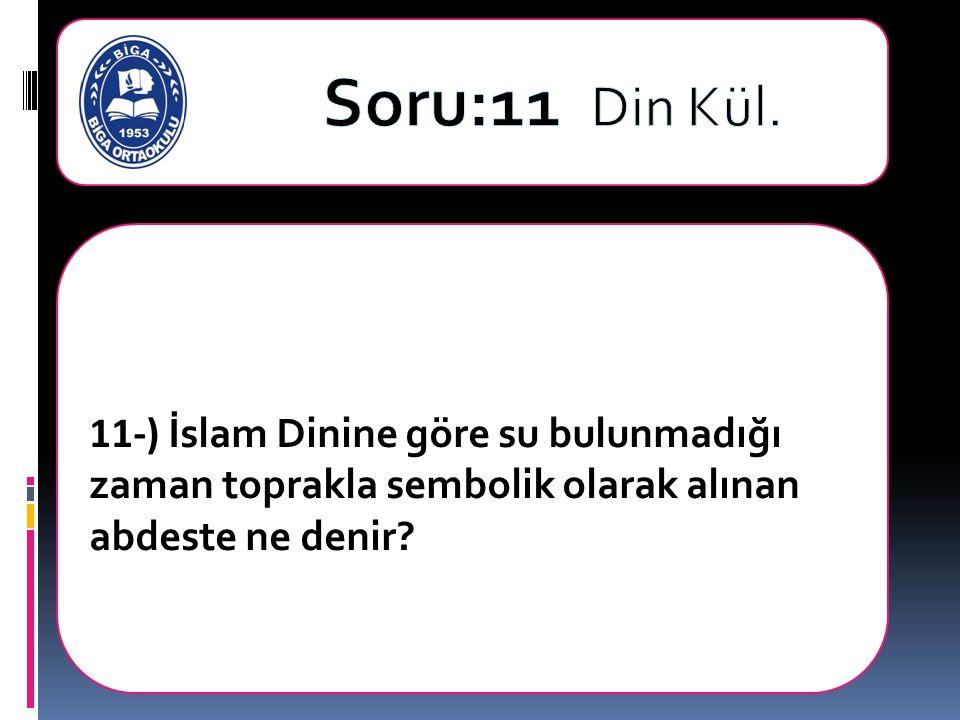 11-) İslam Dinine göre su bulunmadığı zaman toprakla sembolik olarak alınan abdeste ne denir?