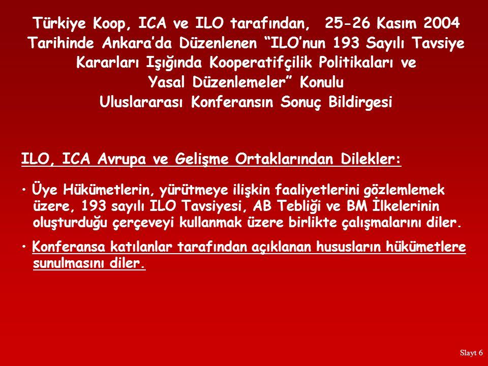 Türkiye Koop, ICA ve ILO tarafından, 25-26 Kasım 2004 Tarihinde Ankara'da Düzenlenen ILO'nun 193 Sayılı Tavsiye Kararları Işığında Kooperatifçilik Politikaları ve Yasal Düzenlemeler Konulu Uluslararası Konferansın Sonuç Bildirgesi Kooperatif temsilci kuruluşlarıyla sıkı danışma ilişkileri içinde mevcut kooperatif hukuku, uluslararası enstrümanlar bağlamında ele alınmalı ve kooperatiflere diğer teşebbüs biçimleriyle aynı düzenleyici tutarlılık ve mantıkla davranılması garanti altına alınmalıdır.