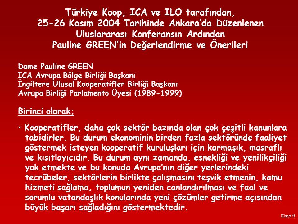 Türkiye Koop, ICA ve ILO tarafından, 25-26 Kasım 2004 Tarihinde Ankara'da Düzenlenen Uluslararası Konferansın Ardından Pauline GREEN'in Değerlendirme ve Önerileri Avrupa Birliği, aktif bir kooperatif hareketinin, gelecekteki Avrupa ekonomisinde önemli ve çok yararlı bir rol oynayacağını düşündüğü için, Türkiye'nin, Avrupa Birliği'ne girmek için görüşmeler yapmadan önce, bu konuyu ciddi bir şekilde ele almasının, kendi çıkarları açısından çok yararlı olacağı görüşündeyim.