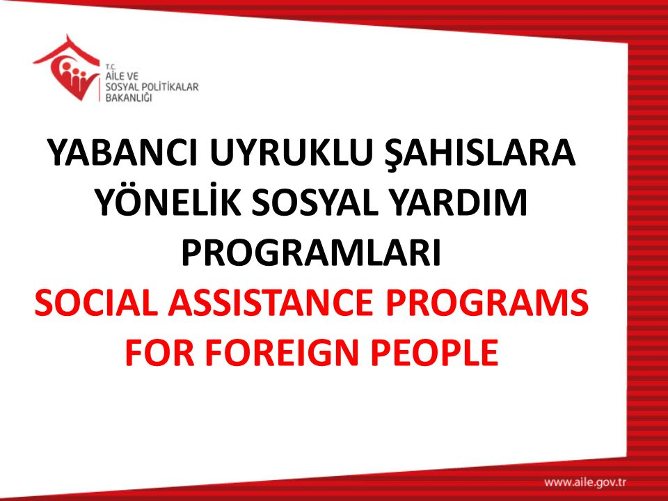 YABANCI UYRUKLU ŞAHISLARA YÖNELİK SOSYAL YARDIM PROGRAMLARI SOCIAL ASSISTANCE PROGRAMS FOR FOREIGN PEOPLE