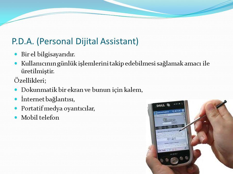 P.D.A. (Personal Dijital Assistant) Bir el bilgisayarıdır. Kullanıcının günlük işlemlerini takip edebilmesi sağlamak amacı ile üretilmiştir. Özellikle