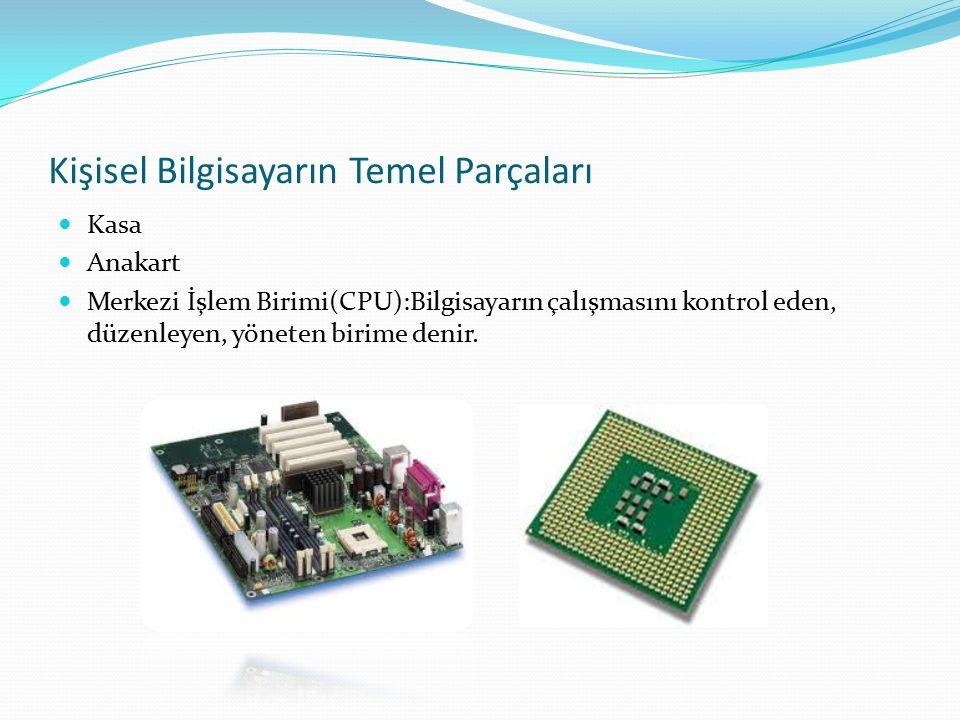 Kişisel Bilgisayarın Temel Parçaları Kasa Anakart Merkezi İşlem Birimi(CPU):Bilgisayarın çalışmasını kontrol eden, düzenleyen, yöneten birime denir.