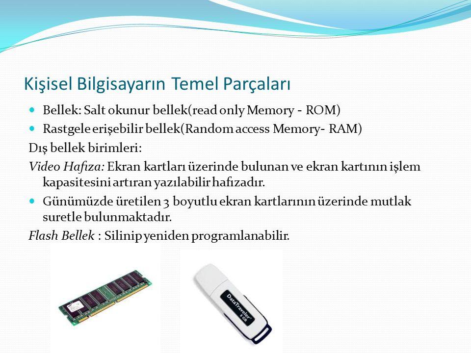 Kişisel Bilgisayarın Temel Parçaları Bellek: Salt okunur bellek(read only Memory - ROM) Rastgele erişebilir bellek(Random access Memory- RAM) Dış bellek birimleri: Video Hafıza: Ekran kartları üzerinde bulunan ve ekran kartının işlem kapasitesini artıran yazılabilir hafızadır.