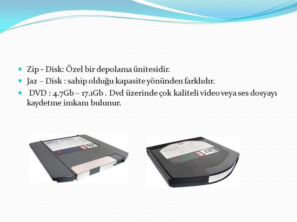 Zip - Disk: Özel bir depolama ünitesidir. Jaz – Disk : sahip olduğu kapasite yönünden farklıdır. DVD : 4.7Gb – 17.1Gb. Dvd üzerinde çok kaliteli video