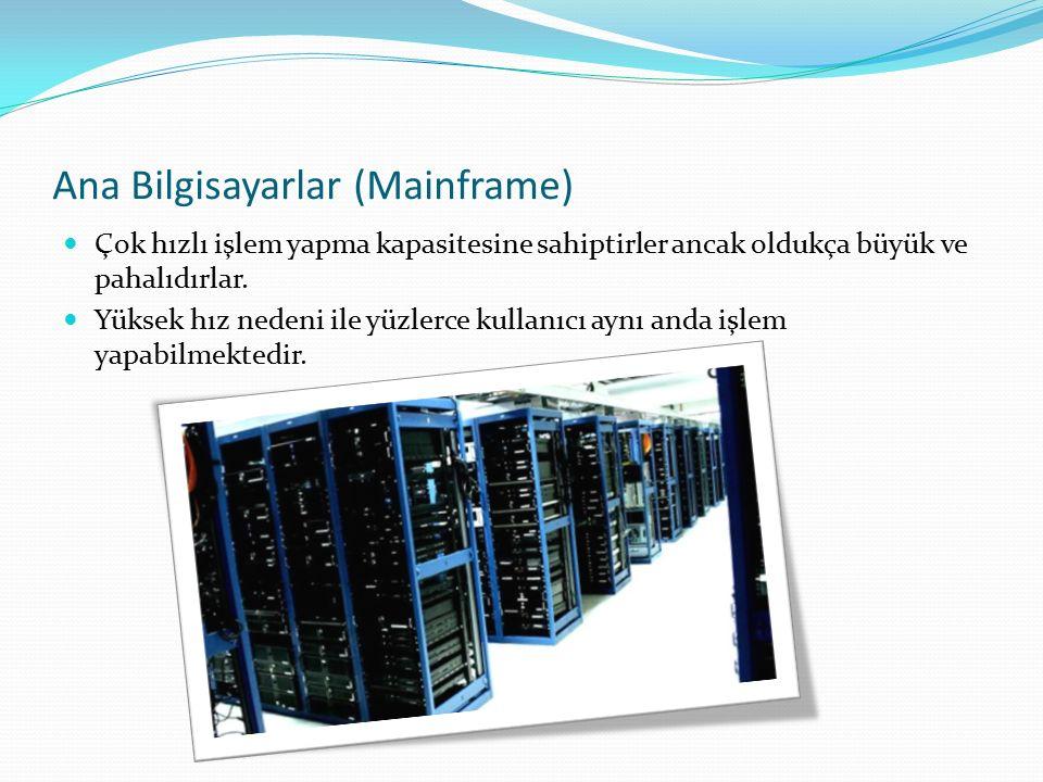 Ana Bilgisayarlar (Mainframe) Çok hızlı işlem yapma kapasitesine sahiptirler ancak oldukça büyük ve pahalıdırlar. Yüksek hız nedeni ile yüzlerce kulla
