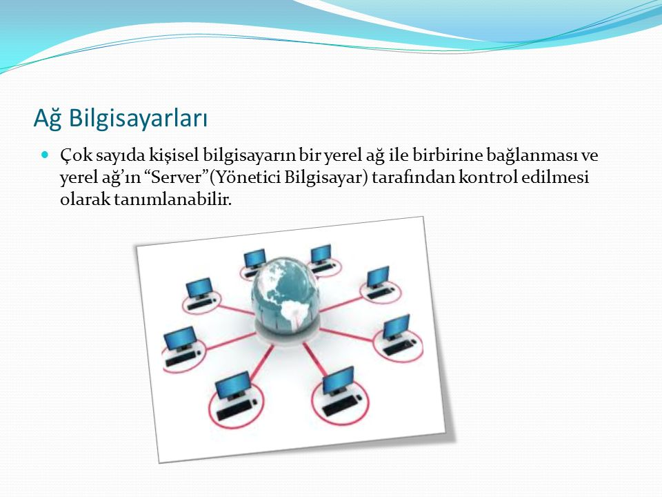 Ağ Bilgisayarları Çok sayıda kişisel bilgisayarın bir yerel ağ ile birbirine bağlanması ve yerel ağ'ın Server (Yönetici Bilgisayar) tarafından kontrol edilmesi olarak tanımlanabilir.