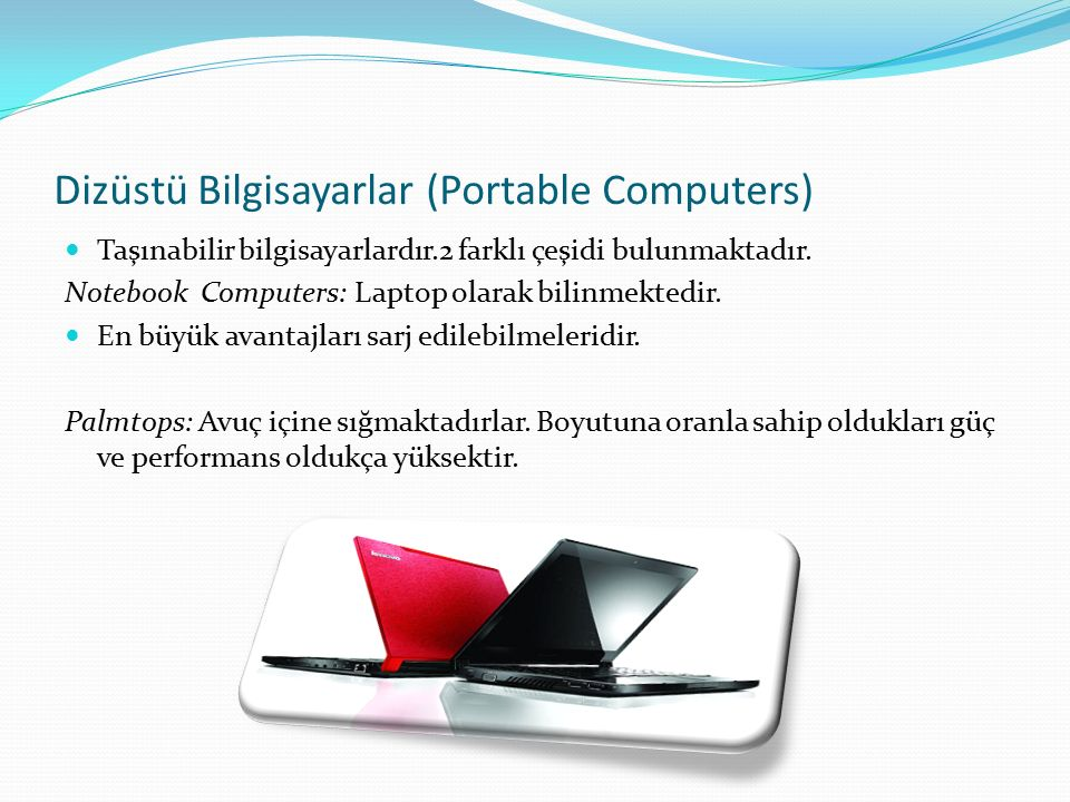 Dizüstü Bilgisayarlar (Portable Computers) Taşınabilir bilgisayarlardır.2 farklı çeşidi bulunmaktadır. Notebook Computers: Laptop olarak bilinmektedir