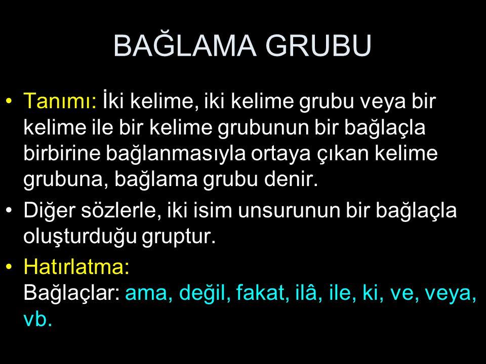 BAĞLAMA GRUBU Tanımı: İki kelime, iki kelime grubu veya bir kelime ile bir kelime grubunun bir bağlaçla birbirine bağlanmasıyla ortaya çıkan kelime gr