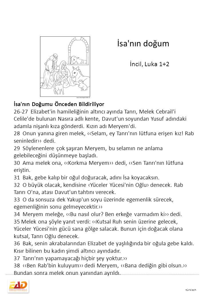 İsa nın doğum İncil, Luka 1+2 türkisch İsa nın Doğumu Önceden Bildiriliyor 26-27 Elizabet in hamileliğinin altıncı ayında Tanrı, Melek Cebrail i Celile de bulunan Nasıra adlı kente, Davut un soyundan Yusuf adındaki adamla nişanlı kıza gönderdi.