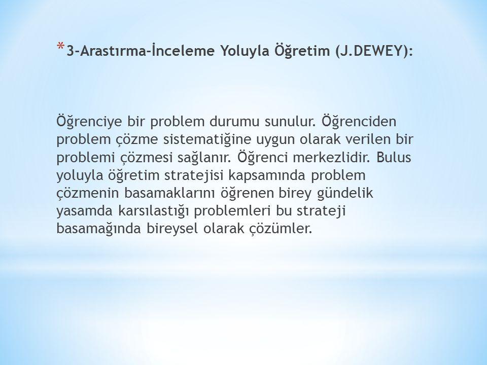 * 3-Arastırma-İnceleme Yoluyla Öğretim (J.DEWEY): Öğrenciye bir problem durumu sunulur. Öğrenciden problem çözme sistematiğine uygun olarak verilen bi