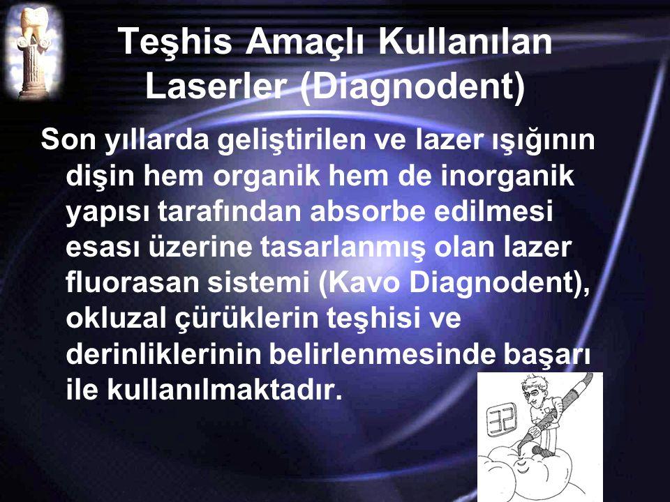Teşhis Amaçlı Kullanılan Laserler (Diagnodent) Son yıllarda geliştirilen ve lazer ışığının dişin hem organik hem de inorganik yapısı tarafından absorbe edilmesi esası üzerine tasarlanmış olan lazer fluorasan sistemi (Kavo Diagnodent), okluzal çürüklerin teşhisi ve derinliklerinin belirlenmesinde başarı ile kullanılmaktadır.