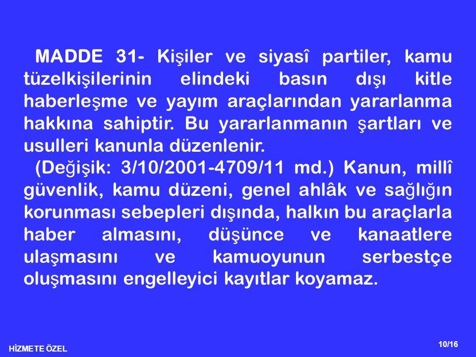 HİZMETE ÖZEL 10/16 MADDE 31- Ki ş iler ve siyasî partiler, kamu tüzelki ş ilerinin elindeki basın dı ş ı kitle haberle ş me ve yayım araçlarından yara