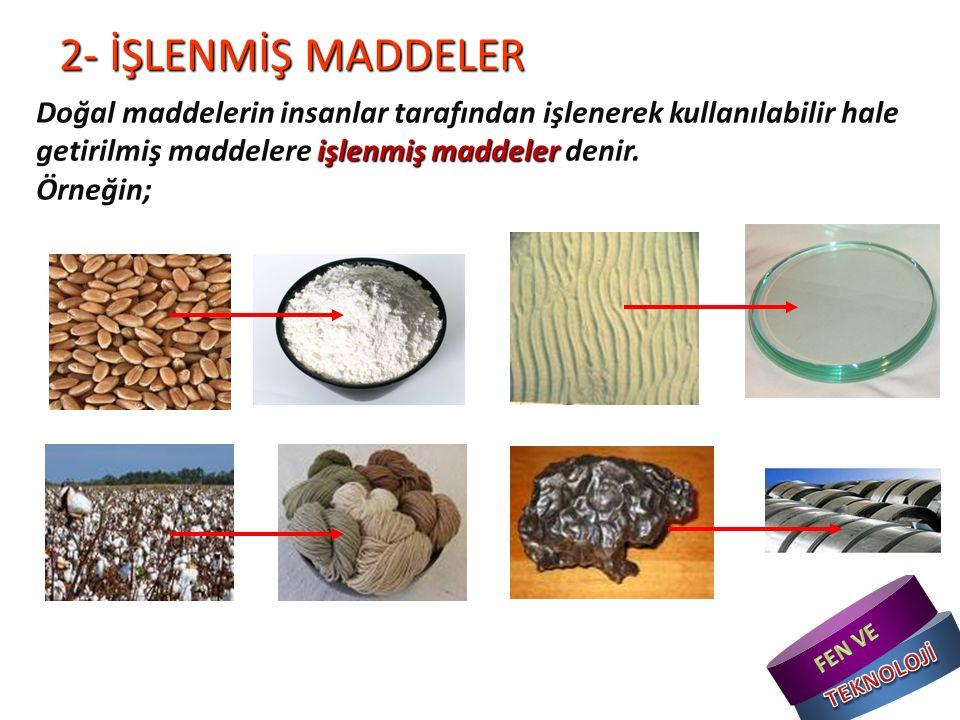 2- İŞLENMİŞ MADDELER işlenmiş maddeler Doğal maddelerin insanlar tarafından işlenerek kullanılabilir hale getirilmiş maddelere işlenmiş maddeler denir.