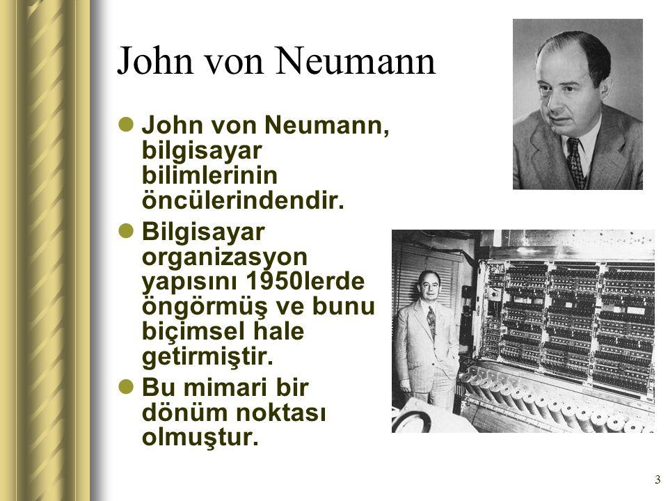 3 John von Neumann John von Neumann, bilgisayar bilimlerinin öncülerindendir. Bilgisayar organizasyon yapısını 1950lerde öngörmüş ve bunu biçimsel hal