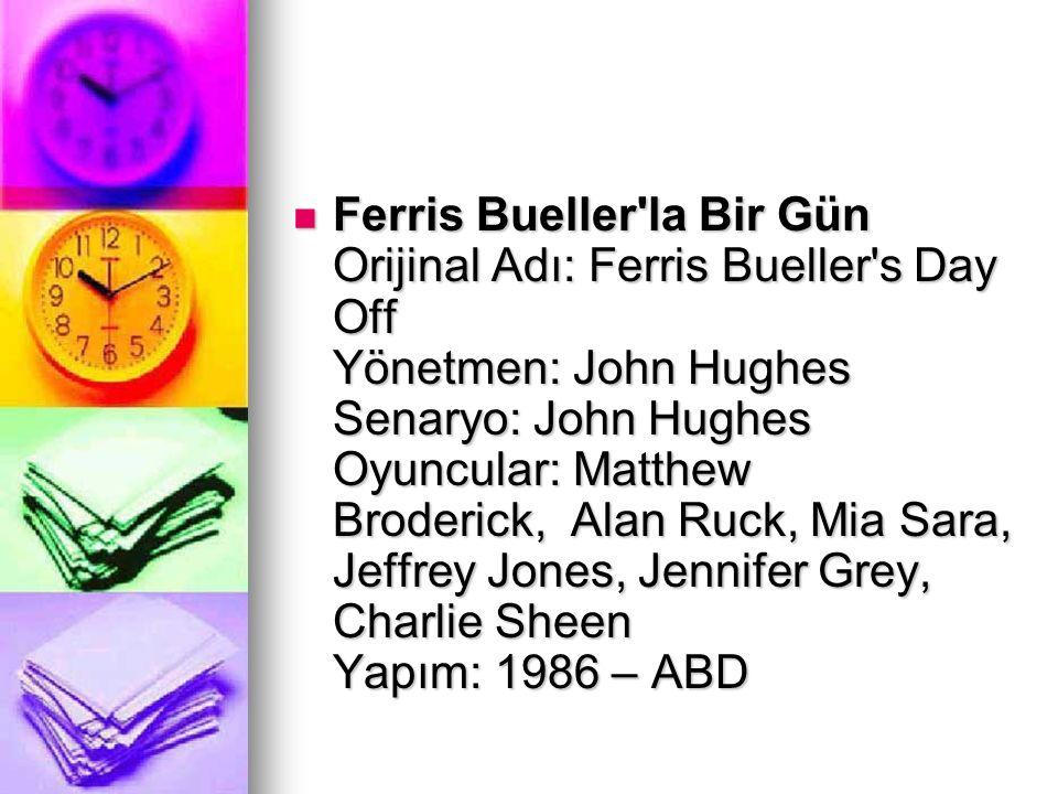 Ferris Bueller'la Bir Gün Orijinal Adı: Ferris Bueller's Day Off Yönetmen: John Hughes Senaryo: John Hughes Oyuncular: Matthew Broderick, Alan Ruck, M