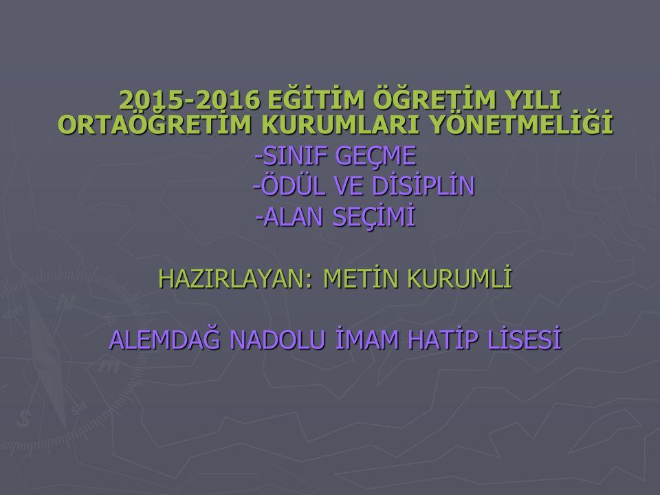 2015-2016 EĞİTİM ÖĞRETİM YILI ORTAÖĞRETİM KURUMLARI YÖNETMELİĞİ 2015-2016 EĞİTİM ÖĞRETİM YILI ORTAÖĞRETİM KURUMLARI YÖNETMELİĞİ -SINIF GEÇME -ÖDÜL VE DİSİPLİN -ÖDÜL VE DİSİPLİN -ALAN SEÇİMİ HAZIRLAYAN: METİN KURUMLİ ALEMDAĞ NADOLU İMAM HATİP LİSESİ