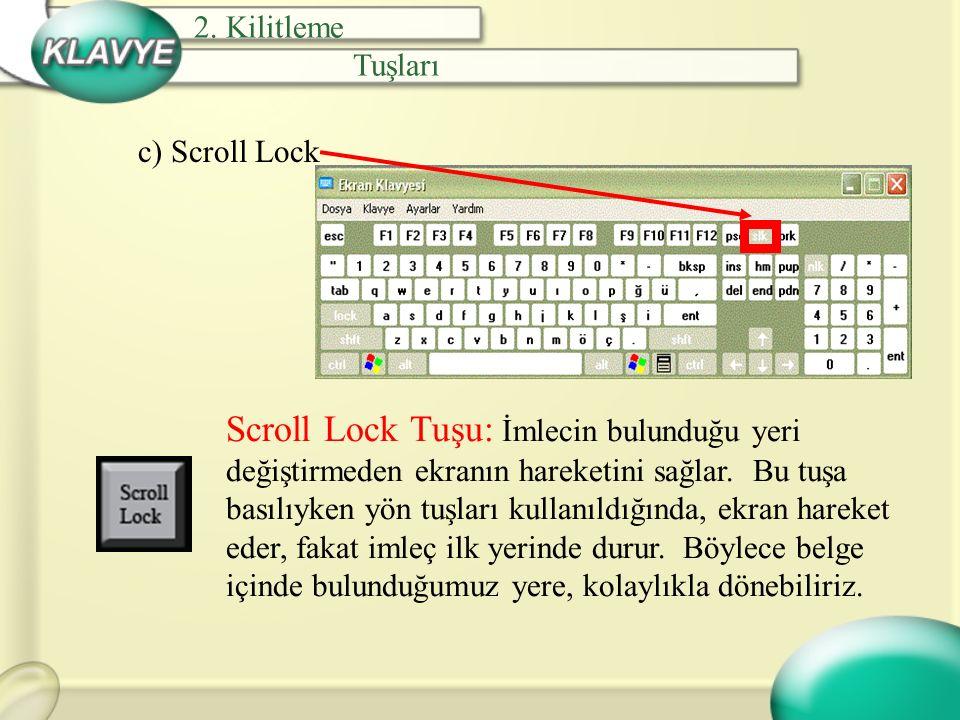 c) Scroll Lock Scroll Lock Tuşu: İmlecin bulunduğu yeri değiştirmeden ekranın hareketini sağlar. Bu tuşa basılıyken yön tuşları kullanıldığında, ekran