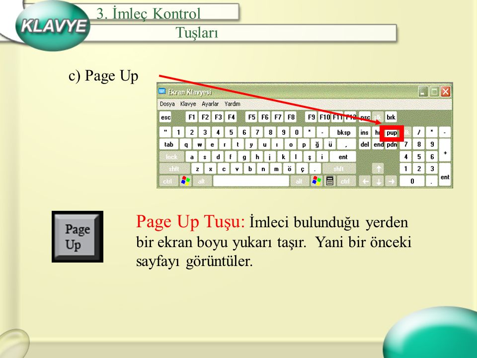 c) Page Up Page Up Tuşu: İmleci bulunduğu yerden bir ekran boyu yukarı taşır. Yani bir önceki sayfayı görüntüler. 3. İmleç Kontrol Tuşları