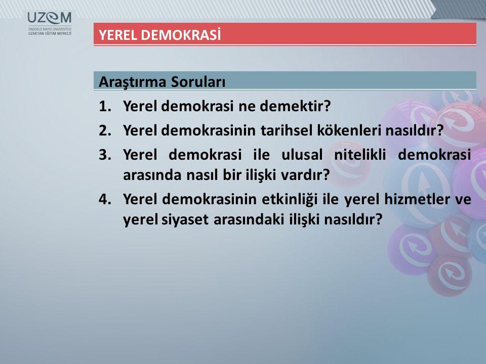 YEREL DEMOKRASİ Araştırma Soruları 1.Yerel demokrasi ne demektir? 2.Yerel demokrasinin tarihsel kökenleri nasıldır? 3.Yerel demokrasi ile ulusal nitel