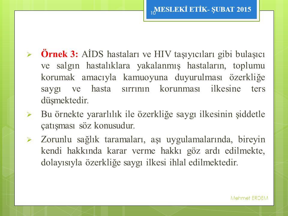 MESLEKİ ETİK- ŞUBAT 2015  Örnek 3: AİDS hastaları ve HIV taşıyıcıları gibi bulaşıcı ve salgın hastalıklara yakalanmış hastaların, toplumu korumak amacıyla kamuoyuna duyurulması özerkliğe saygı ve hasta sırrının korunması ilkesine ters düşmektedir.