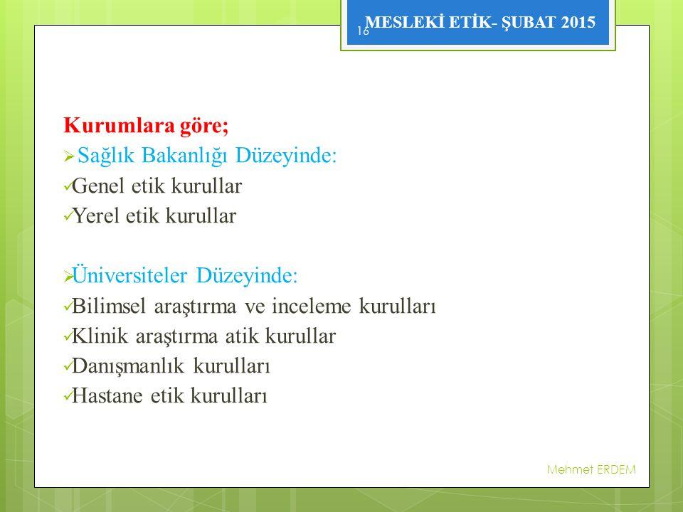 MESLEKİ ETİK- ŞUBAT 2015 Kurumlara göre;  Sağlık Bakanlığı Düzeyinde: Genel etik kurullar Yerel etik kurullar  Üniversiteler Düzeyinde: Bilimsel araştırma ve inceleme kurulları Klinik araştırma atik kurullar Danışmanlık kurulları Hastane etik kurulları Mehmet ERDEM 16