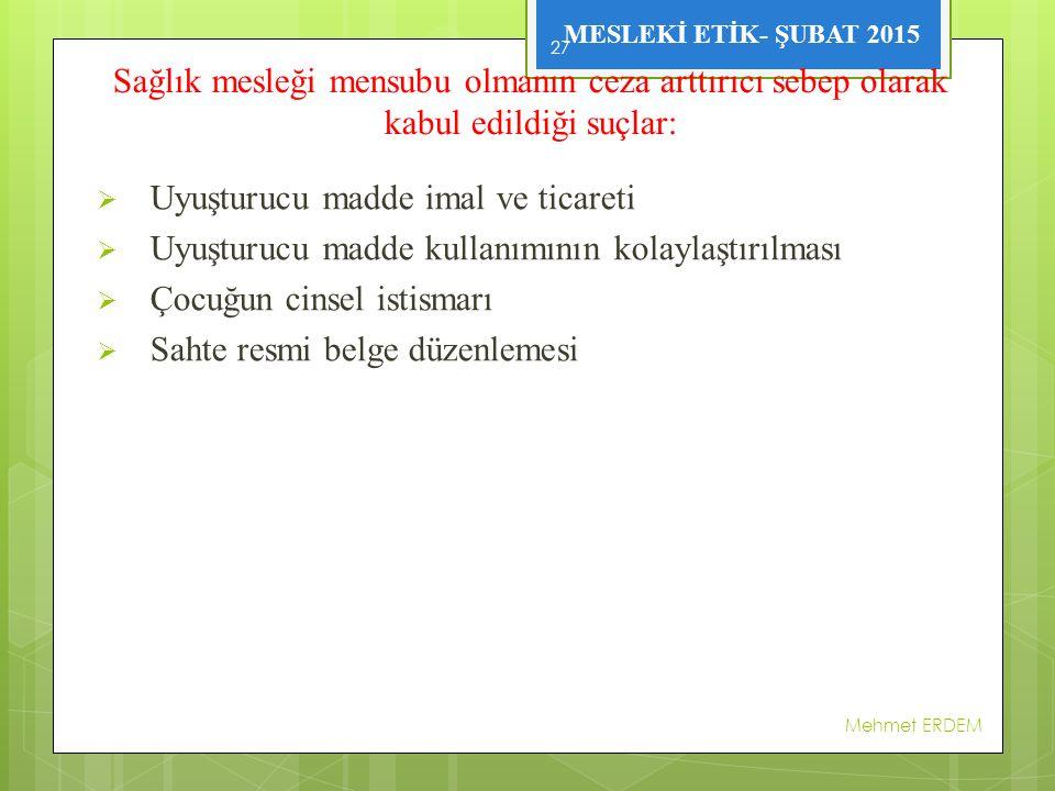 MESLEKİ ETİK- ŞUBAT 2015 Sağlık mesleği mensubu olmanın ceza arttırıcı sebep olarak kabul edildiği suçlar:  Uyuşturucu madde imal ve ticareti  Uyuşturucu madde kullanımının kolaylaştırılması  Çocuğun cinsel istismarı  Sahte resmi belge düzenlemesi Mehmet ERDEM 27