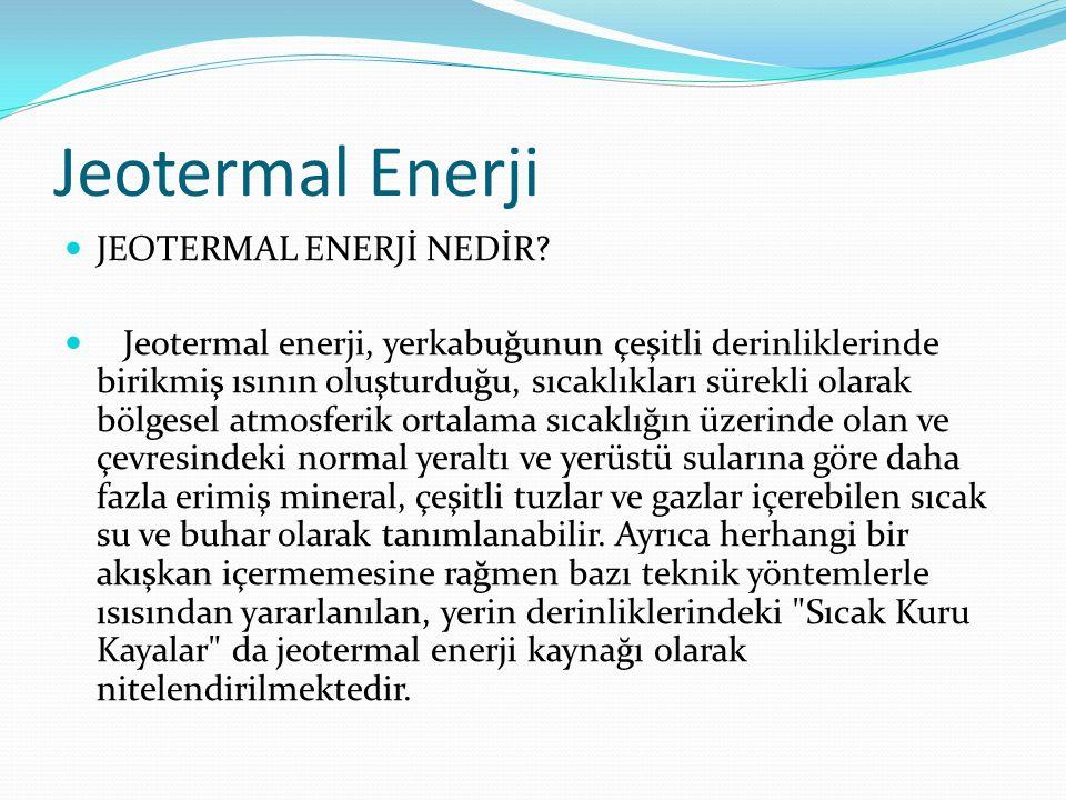 Jeotermal Enerji JEOTERMAL ENERJİ NEDİR? Jeotermal enerji, yerkabuğunun çeşitli derinliklerinde birikmiş ısının oluşturduğu, sıcaklıkları sürekli olar