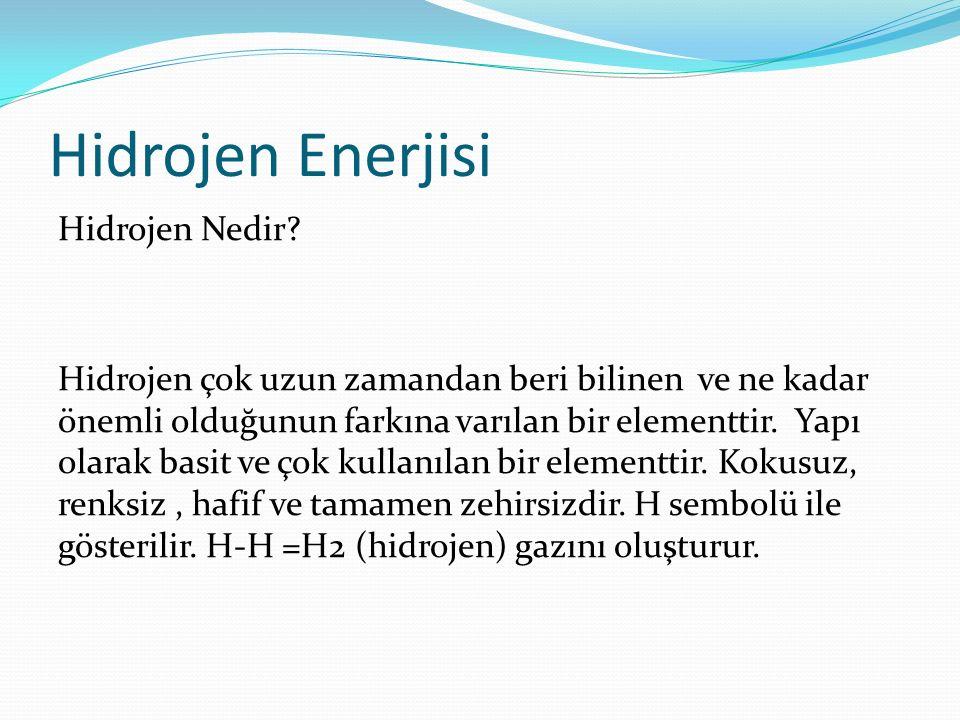 Hidrojen Enerjisi Hidrojen Nedir? Hidrojen çok uzun zamandan beri bilinen ve ne kadar önemli olduğunun farkına varılan bir elementtir. Yapı olarak bas