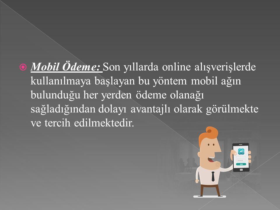  Mobil Ödeme: Son yıllarda online alışverişlerde kullanılmaya başlayan bu yöntem mobil ağın bulunduğu her yerden ödeme olanağı sağladığından dolayı avantajlı olarak görülmekte ve tercih edilmektedir.