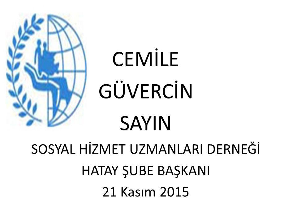 CEMİLE GÜVERCİN SAYIN SOSYAL HİZMET UZMANLARI DERNEĞİ HATAY ŞUBE BAŞKANI 21 Kasım 2015