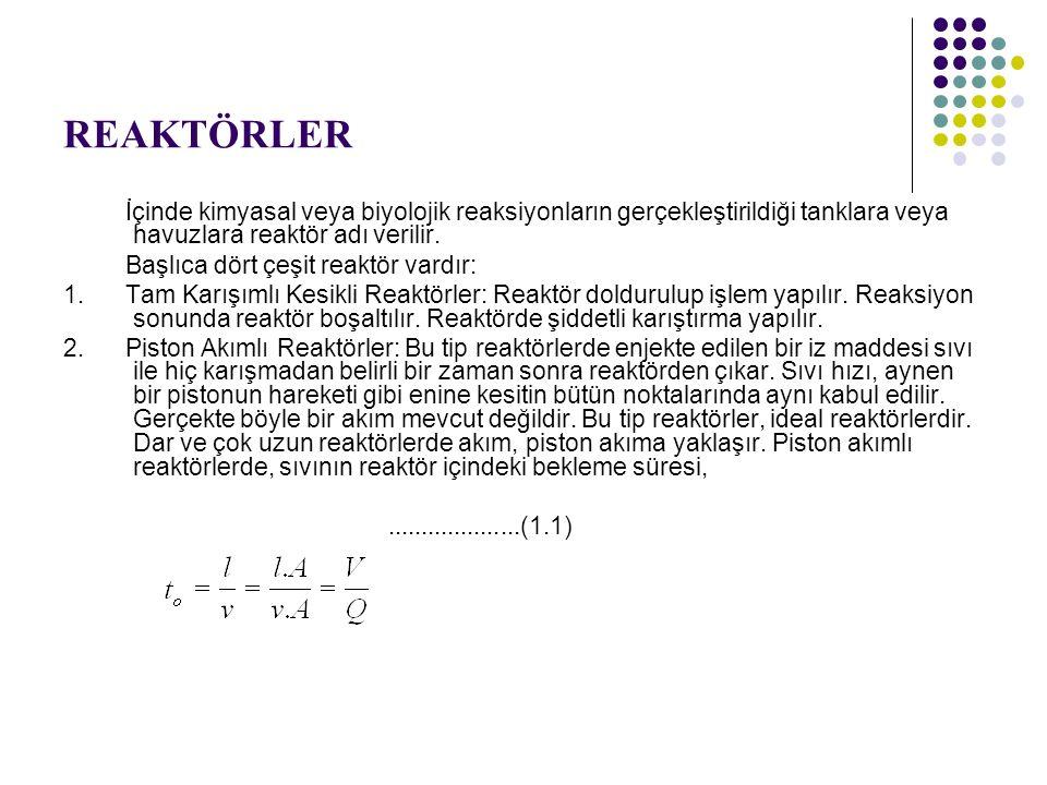 REAKTÖRLER Burada, to= Bekleme süresi l = Reaktör uzunluğu v = Sıvının hızı A= Reaktörün enkesit alanı V= Reaktör hacmi Q= Sıvının debisi 3.
