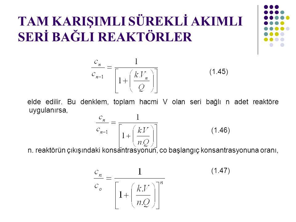 TAM KARIŞIMLI SÜREKLİ AKIMLI SERİ BAĞLI REAKTÖRLER (1.45) elde edilir. Bu denklem, toplam hacmi V olan seri bağlı n adet reaktöre uygulanırsa, (1.46)
