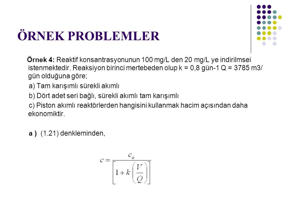 ÖRNEK PROBLEMLER Örnek 4: Reaktif konsantrasyonunun 100 mg/L den 20 mg/L ye indirilmsei istenmektedir. Reaksiyon birinci mertebeden olup k = 0,8 gün-1
