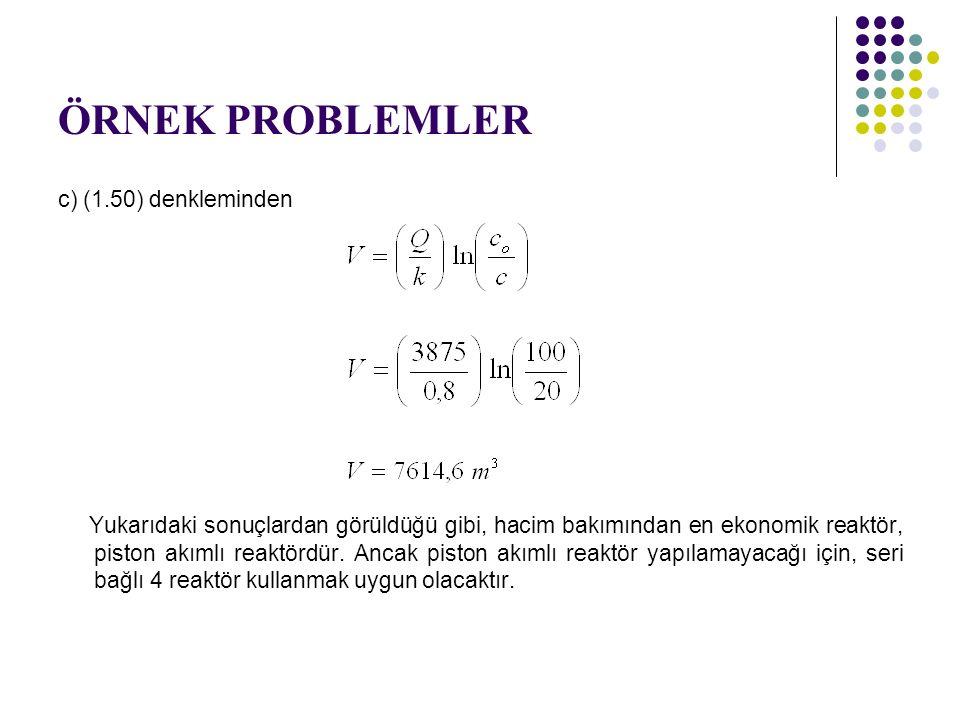 ÖRNEK PROBLEMLER c) (1.50) denkleminden Yukarıdaki sonuçlardan görüldüğü gibi, hacim bakımından en ekonomik reaktör, piston akımlı reaktördür. Ancak p