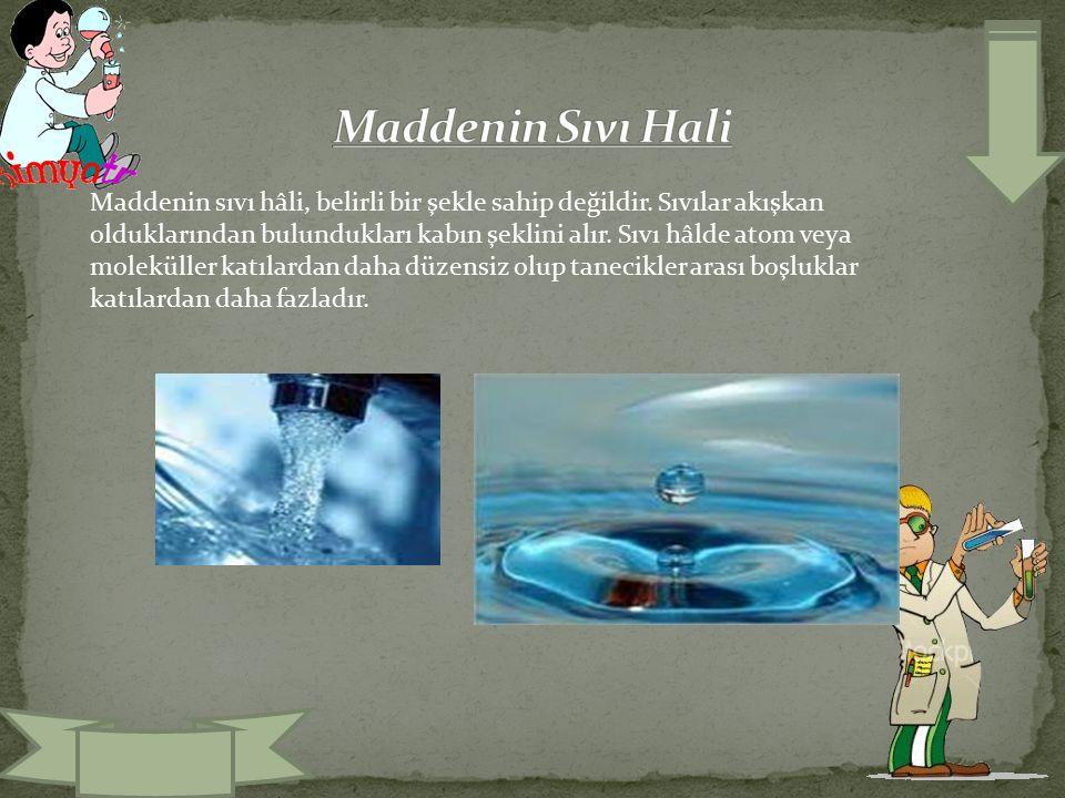 Maddenin sıvı hâli, belirli bir şekle sahip değildir. Sıvılar akışkan olduklarından bulundukları kabın şeklini alır. Sıvı hâlde atom veya moleküller k