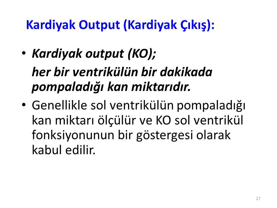 27 Kardiyak Output (Kardiyak Çıkış): Kardiyak output (KO); her bir ventrikülün bir dakikada pompaladığı kan miktarıdır. Genellikle sol ventrikülün pom