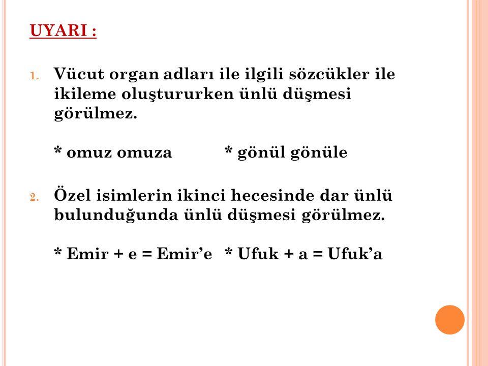 UYARI : 1. Vücut organ adları ile ilgili sözcükler ile ikileme oluştururken ünlü düşmesi görülmez. * omuz omuza* gönül gönüle 2. Özel isimlerin ikinci