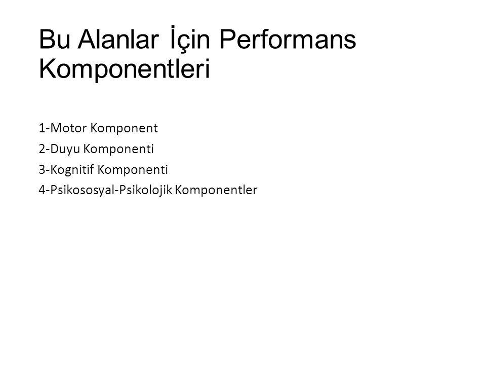 Bu Alanlar İçin Performans Komponentleri 1-Motor Komponent 2-Duyu Komponenti 3-Kognitif Komponenti 4-Psikososyal-Psikolojik Komponentler
