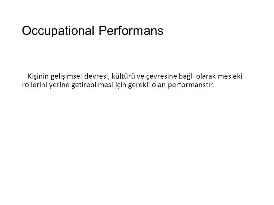 Occupational Performans Kişinin gelişimsel devresi, kültürü ve çevresine bağlı olarak mesleki rollerini yerine getirebilmesi için gerekli olan perform