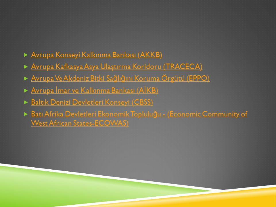  Avrupa Konseyi Kalkınma Bankası (AKKB) Avrupa Konseyi Kalkınma Bankası (AKKB)  Avrupa Kafkasya Asya Ulaştırma Koridoru (TRACECA) Avrupa Kafkasya Asya Ulaştırma Koridoru (TRACECA)  Avrupa Ve Akdeniz Bitki Sa ğ lı ğ ını Koruma Örgütü (EPPO) Avrupa Ve Akdeniz Bitki Sa ğ lı ğ ını Koruma Örgütü (EPPO)  Avrupa İ mar ve Kalkınma Bankası (A İ KB) Avrupa İ mar ve Kalkınma Bankası (A İ KB)  Baltık Denizi Devletleri Konseyi (CBSS) Baltık Denizi Devletleri Konseyi (CBSS)  Batı Afrika Devletleri Ekonomik Toplulu ğ u - (Economic Community of West African States-ECOWAS) Batı Afrika Devletleri Ekonomik Toplulu ğ u - (Economic Community of West African States-ECOWAS)