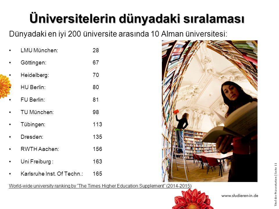 Titel der Präsentation   Seite 11 Üniversitelerin dünyadaki sıralaması Dünyadaki en iyi 200 üniversite arasında 10 Alman üniversitesi: LMU München:28 Göttingen:67 Heidelberg:70 HU Berlin:80 FU Berlin:81 TU München:98 Tübingen:113 Dresden:135 RWTH Aachen:156 Uni Freiburg :163 Karlsruhe Inst.