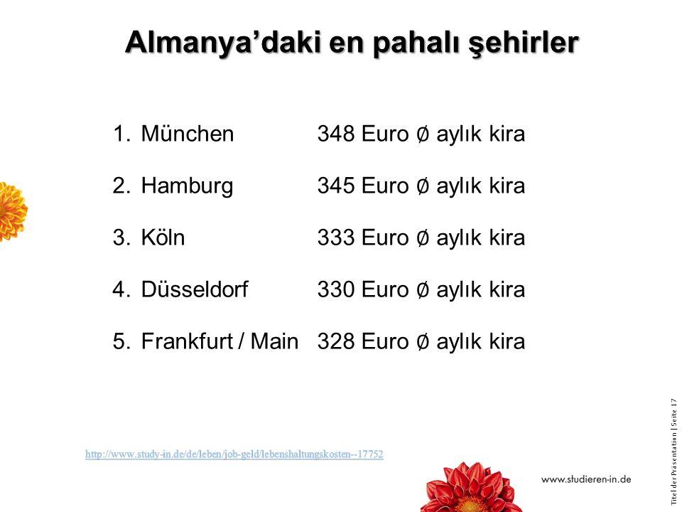 Titel der Präsentation   Seite 17 Almanya'daki en pahalı şehirler Almanya'daki en pahalı şehirler 1.München348 Euro ∅ aylık kira 2.Hamburg345 Euro ∅ aylık kira 3.Köln333 Euro ∅ aylık kira 4.Düsseldorf330 Euro ∅ aylık kira 5.Frankfurt / Main328 Euro ∅ aylık kira http://www.study-in.de/de/leben/job-geld/lebenshaltungskosten--17752 http://www.study-in.de/de/leben/job-geld/lebenshaltungskosten--17752http://www.study-in.de/de/leben/job-geld/lebenshaltungskosten--17752